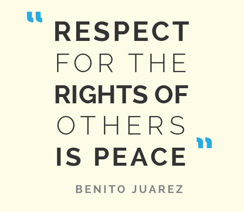 "Quote from Benito Juarez: ""Respect for the rights of others is peace."""